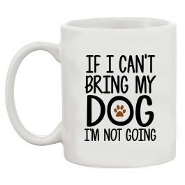 If I Can't Bring My Dog I'm Not Going Coffee 11 Oz Mug